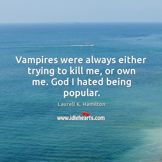 Vampires were always either trying to kill me, or own me. God I hated being popular. Image
