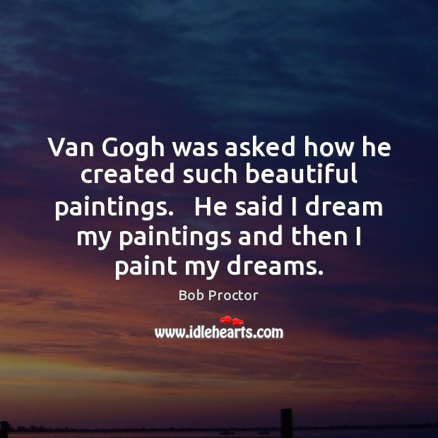 Image, Van Gogh was asked how he created such beautiful paintings.   He said