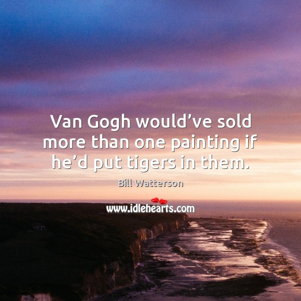 Van Gogh would've sold more than one painting if he'd put tigers in them. Image