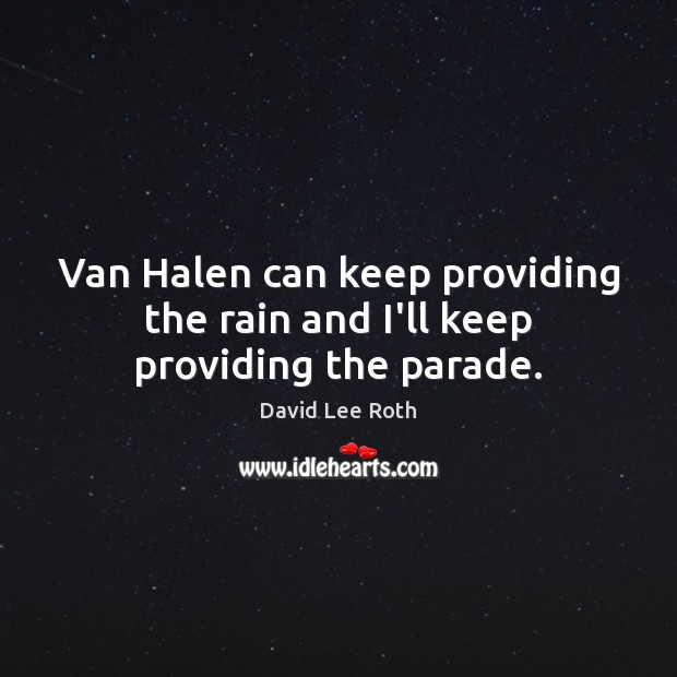 Van Halen can keep providing the rain and I'll keep providing the parade. Image