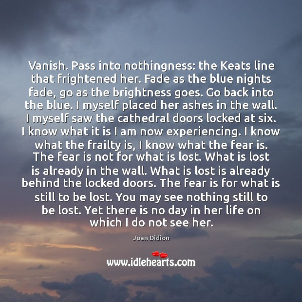 Vanish. Pass into nothingness: the Keats line that frightened her. Fade as Joan Didion Picture Quote