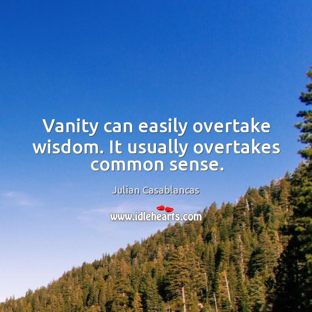 Image, Vanity can easily overtake wisdom. It usually overtakes common sense.