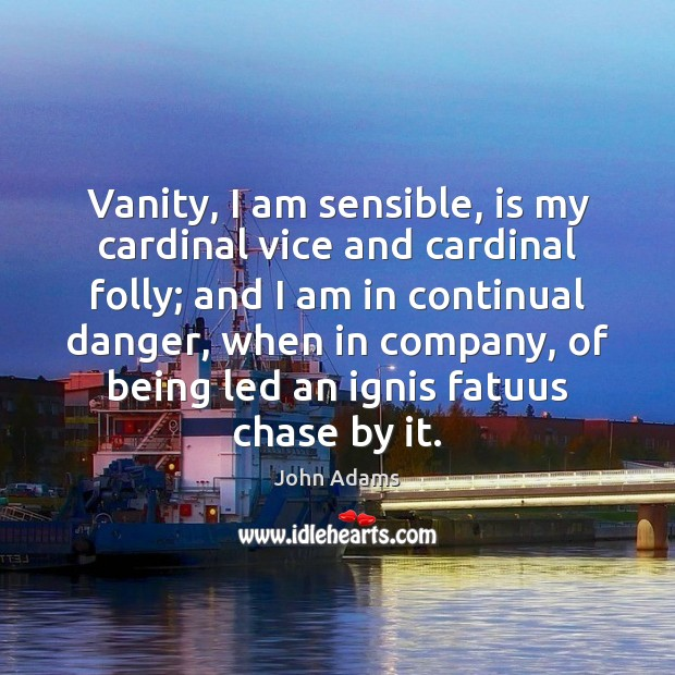 Vanity, I am sensible, is my cardinal vice and cardinal folly; and John Adams Picture Quote