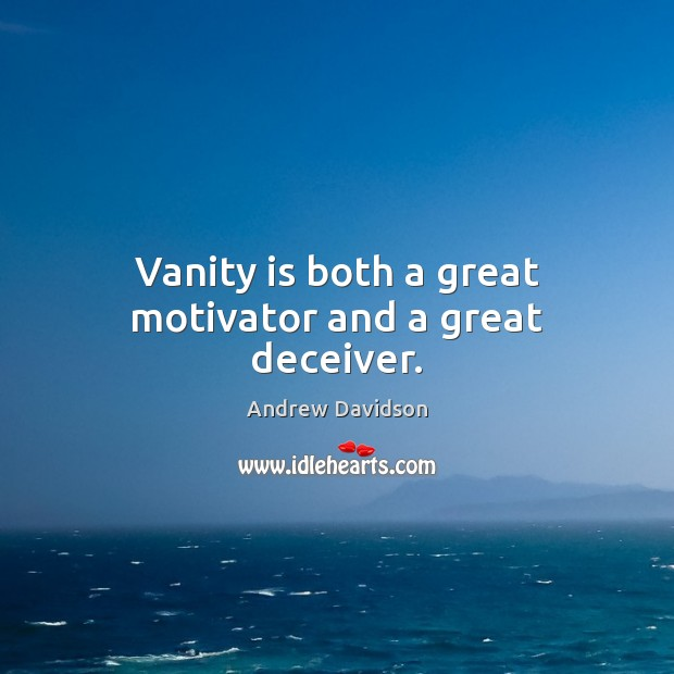 Image, Vanity is both a great motivator and a great deceiver.