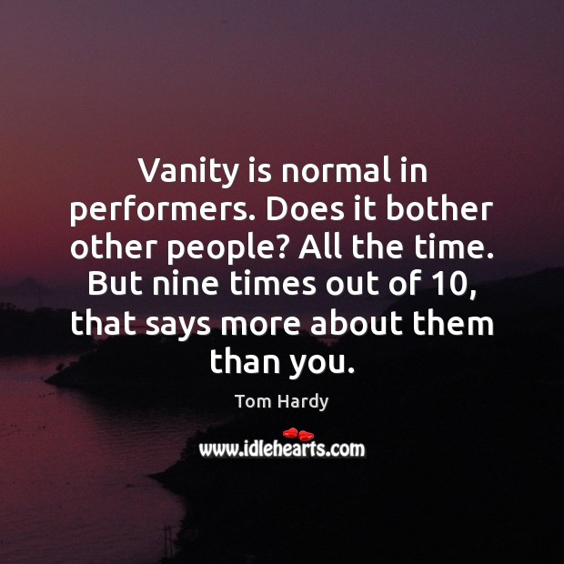 Vanity is normal in performers. Does it bother other people? All the Tom Hardy Picture Quote