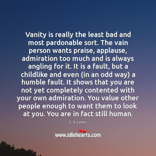 Vanity is really the least bad and most pardonable sort. The vain Image