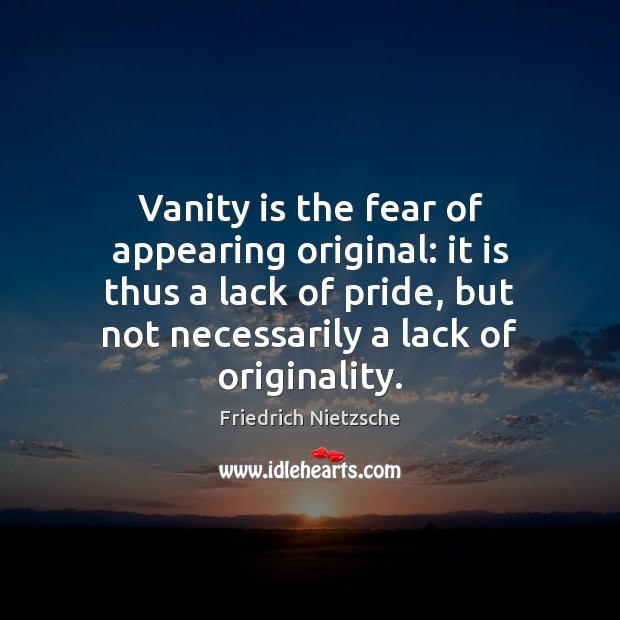 Image about Vanity is the fear of appearing original: it is thus a lack