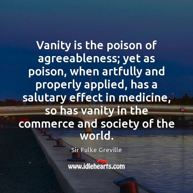 Image, Vanity is the poison of agreeableness; yet as poison, when artfully and