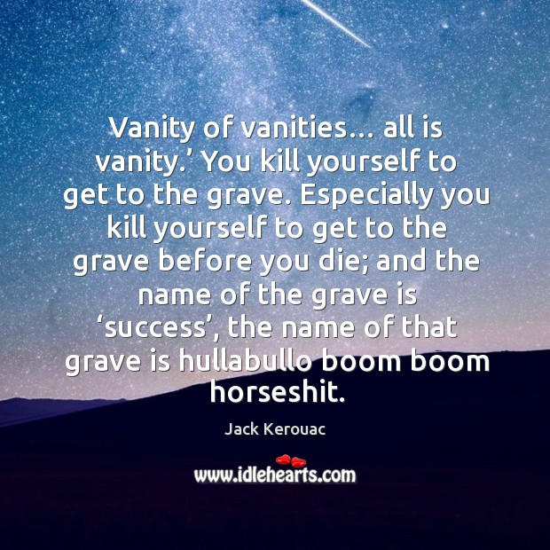 Image, Vanity of vanities… all is vanity.' You kill yourself to get to
