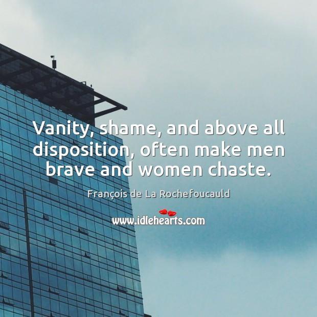 Image, Vanity, shame, and above all disposition, often make men brave and women chaste.
