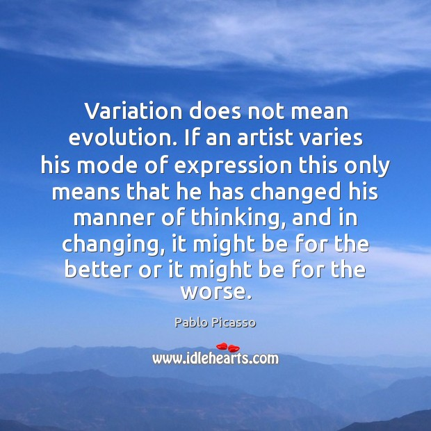 Variation does not mean evolution. If an artist varies his mode of Pablo Picasso Picture Quote