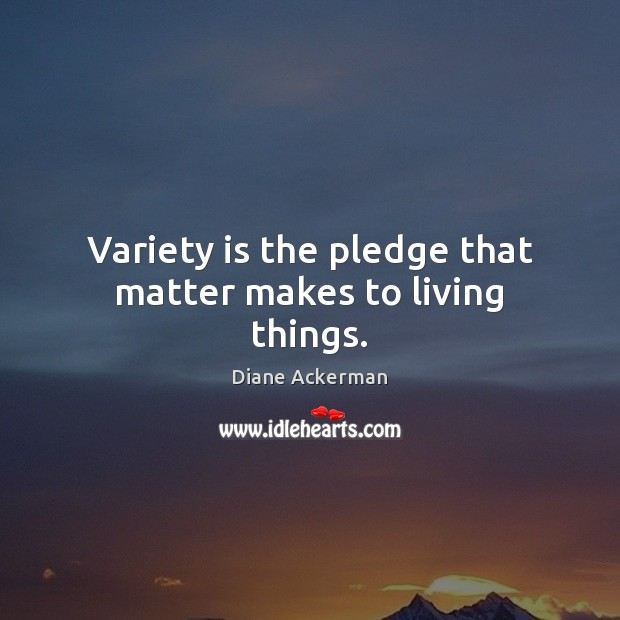 Variety is the pledge that matter makes to living things. Image