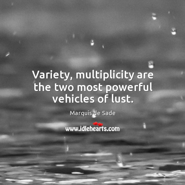 Variety, multiplicity are the two most powerful vehicles of lust. Image