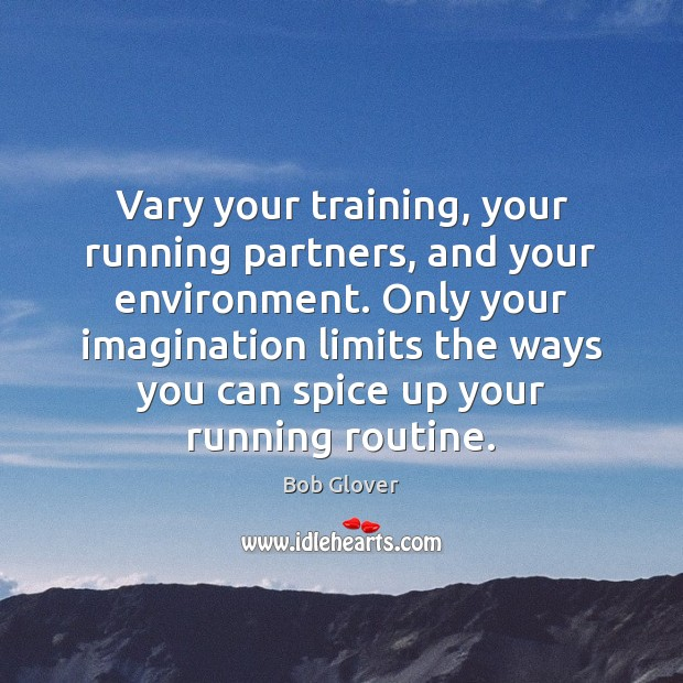 Image, Vary your training, your running partners, and your environment. Only your imagination