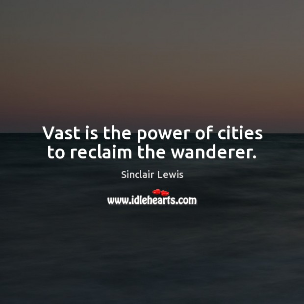 Vast is the power of cities to reclaim the wanderer. Sinclair Lewis Picture Quote