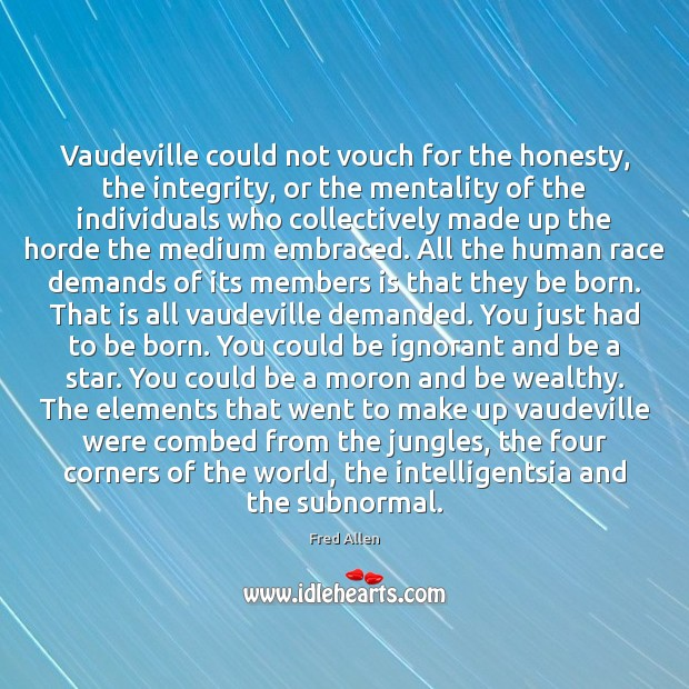 Vaudeville could not vouch for the honesty, the integrity, or the mentality Fred Allen Picture Quote
