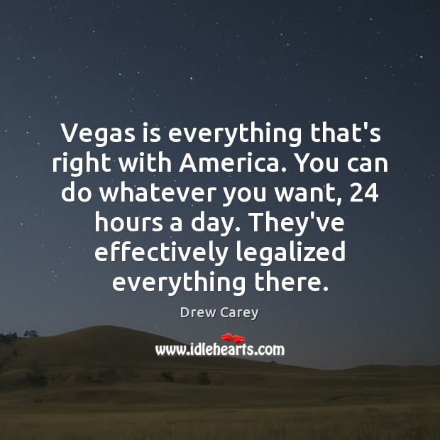 Vegas is everything that's right with America. You can do whatever you Drew Carey Picture Quote