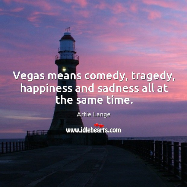 Vegas means comedy, tragedy, happiness and sadness all at the same time. Image