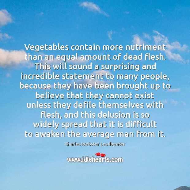 Vegetables contain more nutriment than an equal amount of dead flesh. This Charles Webster Leadbeater Picture Quote