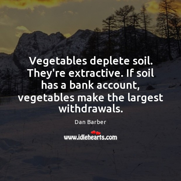 Vegetables deplete soil. They're extractive. If soil has a bank account, vegetables Image