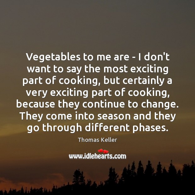 Vegetables to me are – I don't want to say the most Thomas Keller Picture Quote