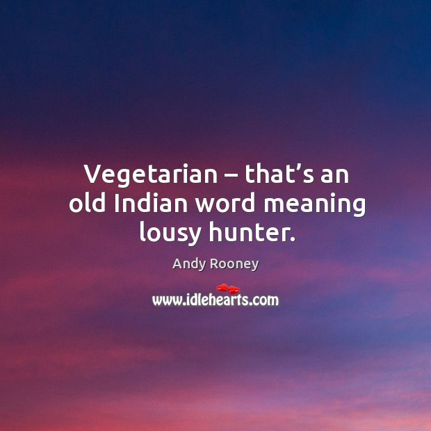 Vegetarian – that's an old indian word meaning lousy hunter. Image