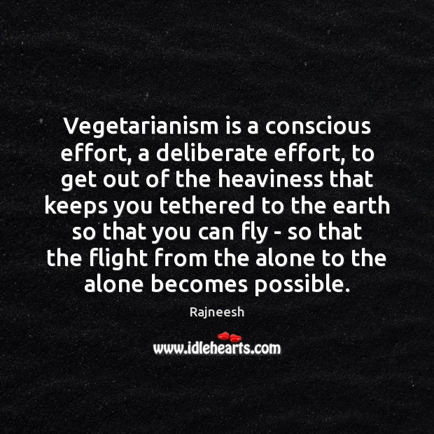 Vegetarianism is a conscious effort, a deliberate effort, to get out of Image