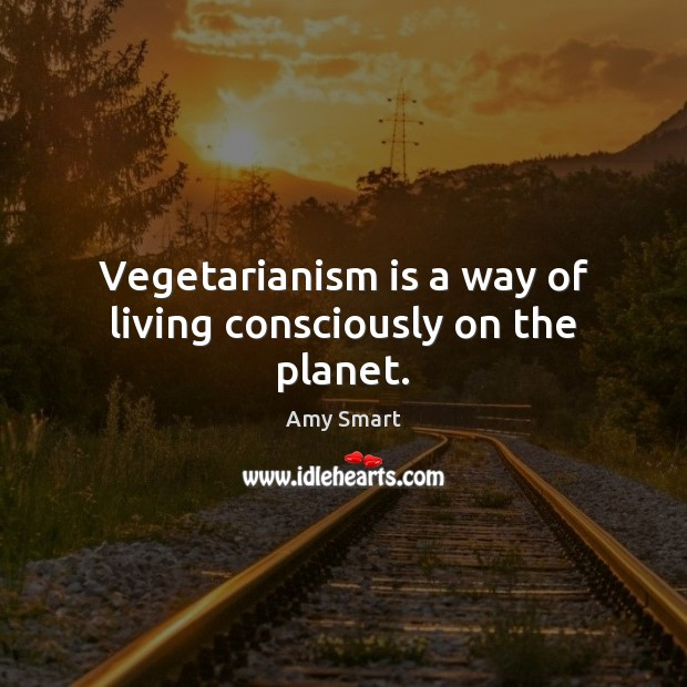 Vegetarianism is a way of living consciously on the planet. Amy Smart Picture Quote