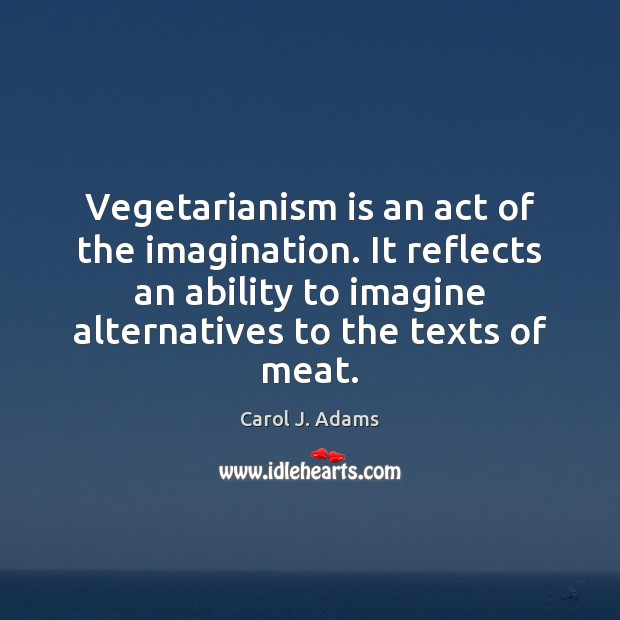 Vegetarianism is an act of the imagination. It reflects an ability to Image