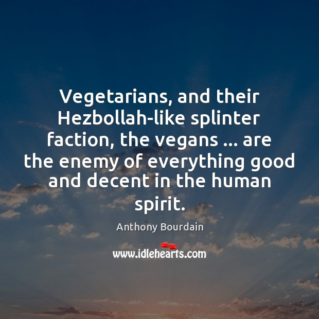 Vegetarians, and their Hezbollah-like splinter faction, the vegans … are the enemy of Image