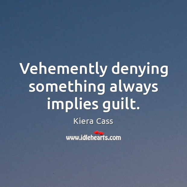 Vehemently denying something always implies guilt. Kiera Cass Picture Quote