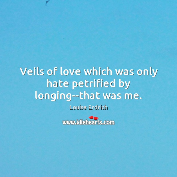 Veils of love which was only hate petrified by longing–that was me. Louise Erdrich Picture Quote