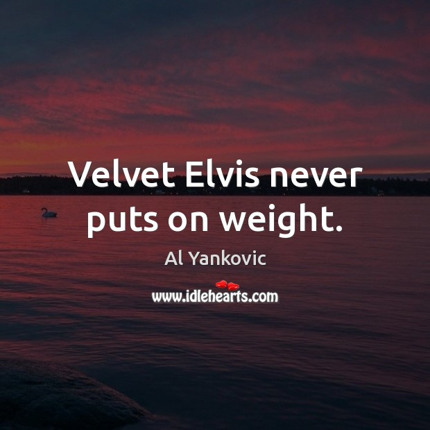 Velvet Elvis never puts on weight. Al Yankovic Picture Quote