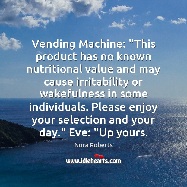 """Vending Machine: """"This product has no known nutritional value and may cause Nora Roberts Picture Quote"""