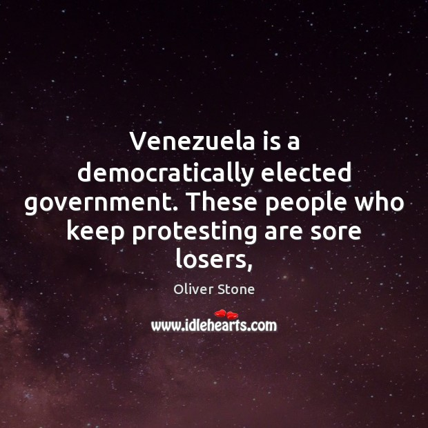 Venezuela is a democratically elected government. These people who keep protesting are Oliver Stone Picture Quote