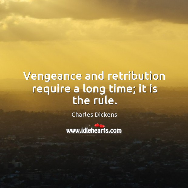 Image, Vengeance and retribution require a long time; it is the rule.