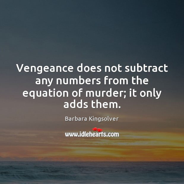 Vengeance does not subtract any numbers from the equation of murder; it only adds them. Barbara Kingsolver Picture Quote