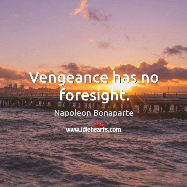 Vengeance has no foresight. Image