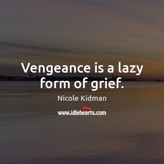 Vengeance is a lazy form of grief. Nicole Kidman Picture Quote