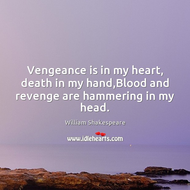 Vengeance is in my heart, death in my hand,Blood and revenge are hammering in my head. Image