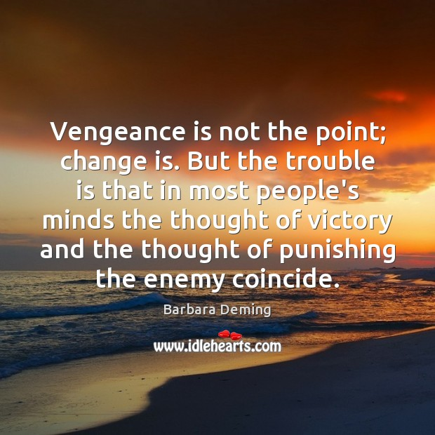 Vengeance is not the point; change is. But the trouble is that Image