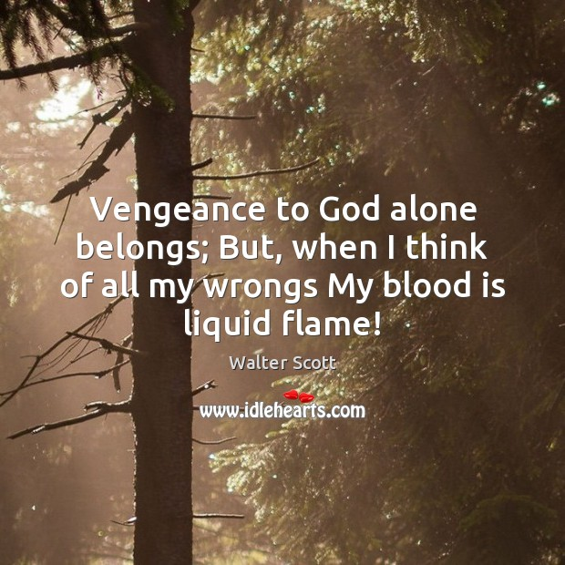 Vengeance to God alone belongs; But, when I think of all my Walter Scott Picture Quote