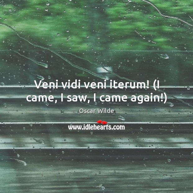 Image, Veni vidi veni iterum! (I came, I saw, I came again!)