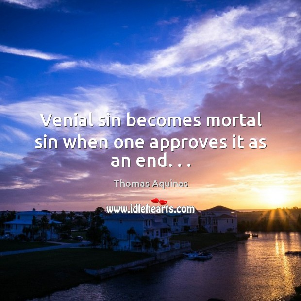 Venial sin becomes mortal sin when one approves it as an end. . . Thomas Aquinas Picture Quote