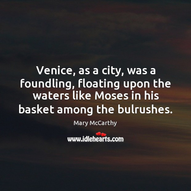 Venice, as a city, was a foundling, floating upon the waters like Mary McCarthy Picture Quote