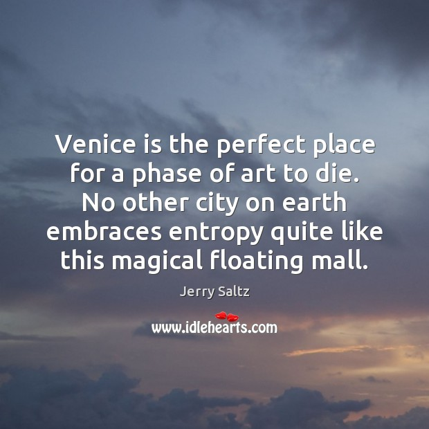 Venice is the perfect place for a phase of art to die. Jerry Saltz Picture Quote