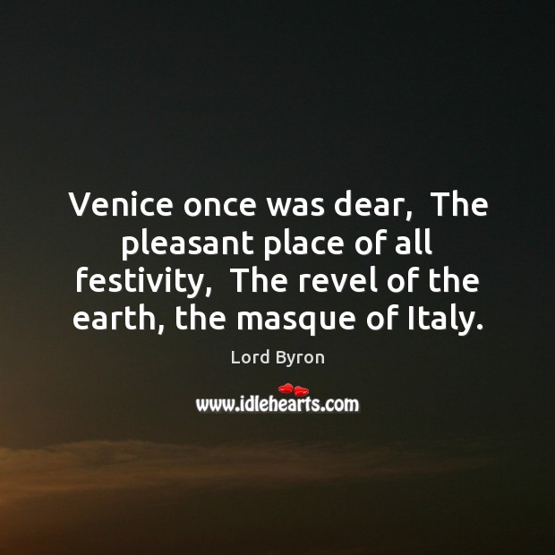 Image, Venice once was dear,  The pleasant place of all festivity,  The revel