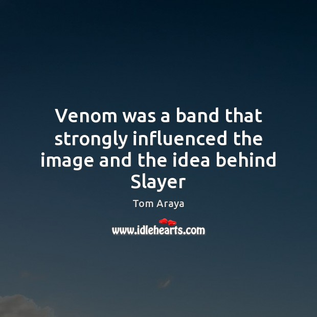Image, Venom was a band that strongly influenced the image and the idea behind Slayer