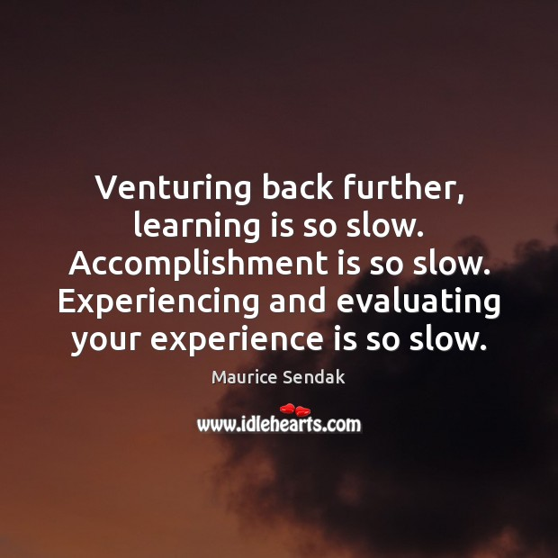 Venturing back further, learning is so slow. Accomplishment is so slow. Experiencing Maurice Sendak Picture Quote