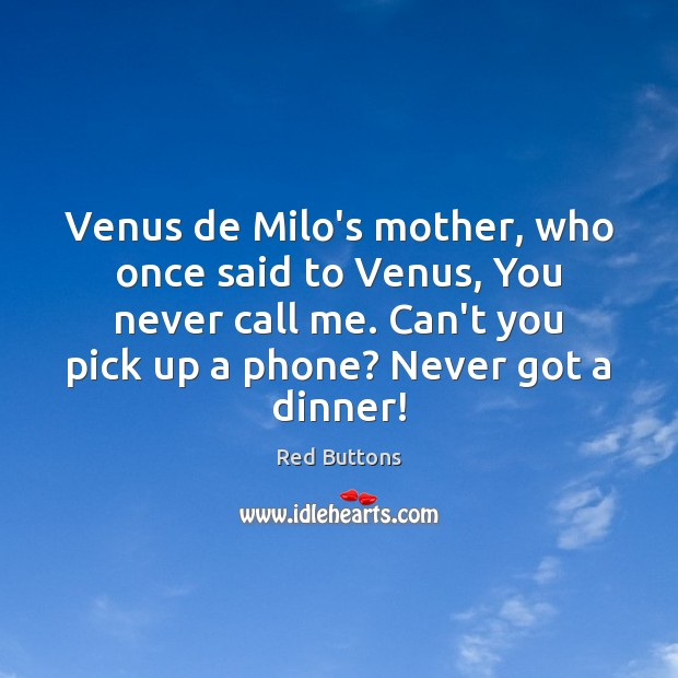 Venus de Milo's mother, who once said to Venus, You never call Red Buttons Picture Quote